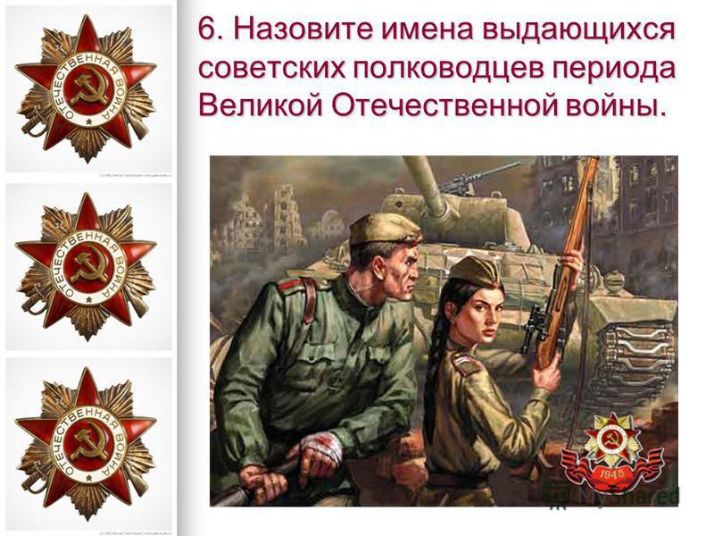 6. Назовите имена выдающихся советских полководцев периода Великой Отечественной войны.