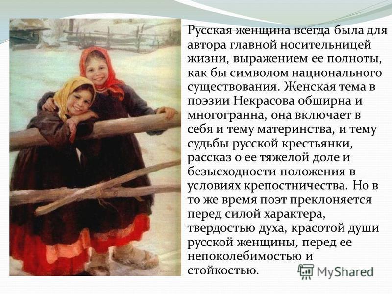 Русская женщина всегда была для автора главной носительницей жизни, выражением ее полноты, как бы символом национального существования. Женская тема в поэзии Некрасова обширна и многогранна, она включает в себя и тему материнства, и тему судьбы русск