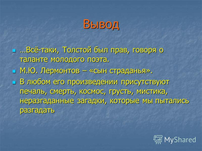 Вывод …Всё-таки, Толстой был прав, говоря о таланте молодого поэта. …Всё-таки, Толстой был прав, говоря о таланте молодого поэта. М.Ю. Лермонтов – «сын страданья». М.Ю. Лермонтов – «сын страданья». В любом его произведении присутствуют печаль, смерть