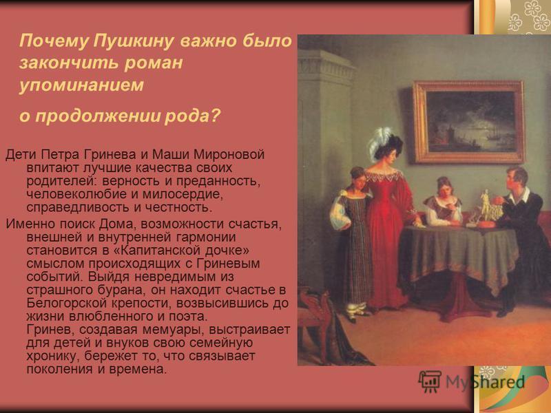 Почему Пушкину важно было закончить роман упоминанием о продолжении рода? Дети Петра Гринева и Маши Мироновой впитают лучшие качества своих родителей: верность и преданность, человеколюбие и милосердие, справедливость и честность. Именно поиск Дома,