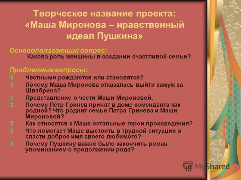 Творческое название проекта: «Маша Миронова – нравственный идеал Пушкина» Основополагающий вопрос: Какова роль женщины в создании счастливой семьи? Проблемные вопросы: Честными рождаются или становятся? Почему Маша Миронова отказалась выйти замуж за