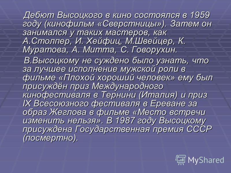 Дебют Высоцкого в кино состоялся в 1959 году (кинофильм «Сверстницы»). Затем он занимался у таких мастеров, как А.Столпер, И. Хейфиц, М.Швейцер, К. Муратова, А. Митта, С. Говорухин. Дебют Высоцкого в кино состоялся в 1959 году (кинофильм «Сверстницы»