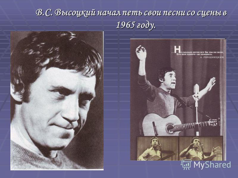 В.С. Высоцкий начал петь свои песни со сцены в 1965 году.