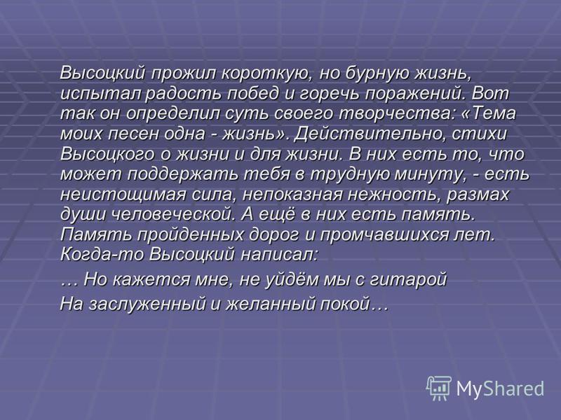 Высоцкий прожил короткую, но бурную жизнь, испытал радость побед и горечь поражений. Вот так он определил суть своего творчества: «Тема моих песен одна - жизнь». Действительно, стихи Высоцкого о жизни и для жизни. В них есть то, что может поддержать