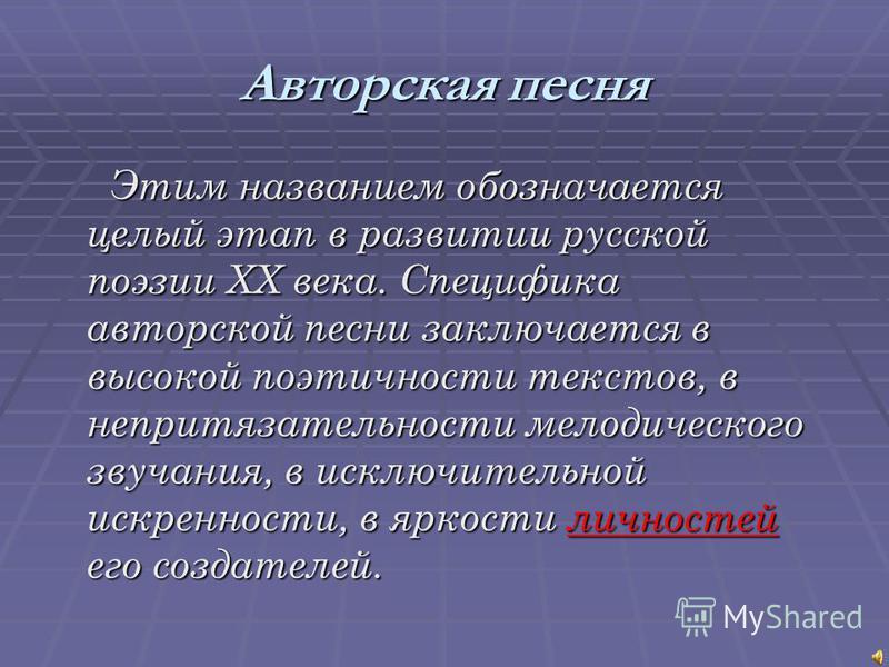 Авторская песня Этим названием обозначается целый этап в развитии русской поэзии XX века. Специфика авторской песни заключается в высокой поэтичности текстов, в непритязательности мелодического звучания, в исключительной искренности, в яркости личнос