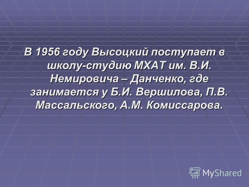 В 1956 году Высоцкий поступает в школу-студию МХАТ им. В.И. Немировича – Данченко, где занимается у Б.И. Вершилова, П.В. Массальского, А.М. Комиссарова.