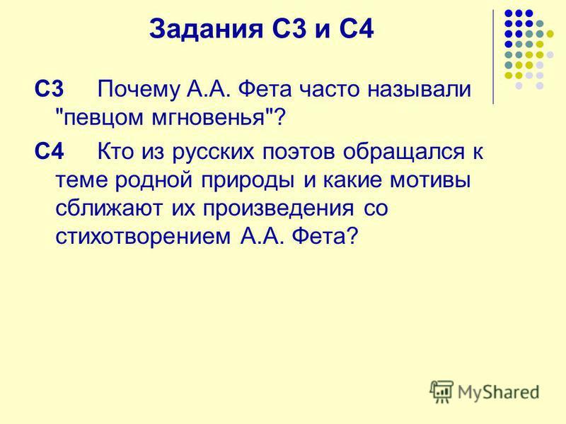 Задания С3 и С4 C3 Почему А.А. Фета часто называли певцом мгновенья? C4 Кто из русских поэтов обращался к теме родной природы и какие мотивы сближают их произведения со стихотворением А.А. Фета?
