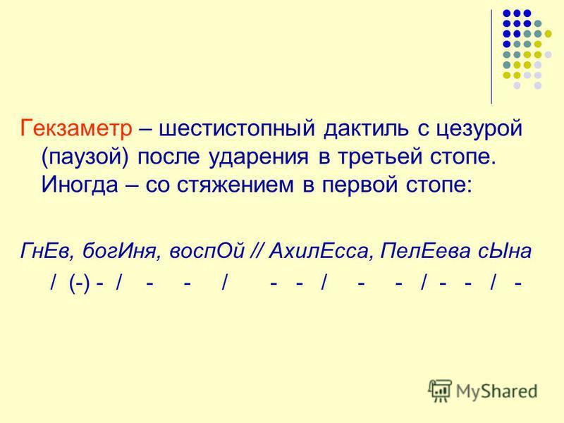 Гекзаметр – шестистопный дактиль с цезурой (паузой) после ударения в третьей стопе. Иногда – со стяжением в первой стопе: Гн Ев, бог Иня, восп Ой // Ахил Есса, Пел Еева с Ына / (-) - / - - / - - / - - / - - / -