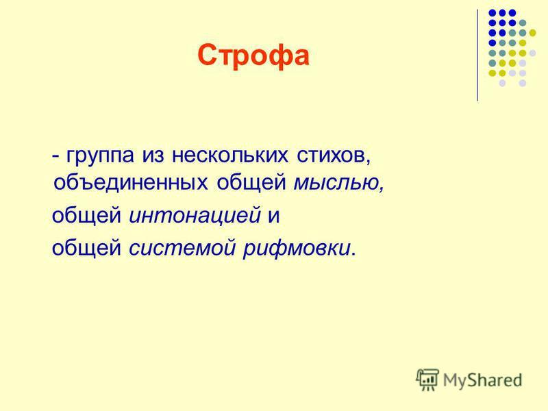 Строфа - группа из нескольких стихов, объединенных общей мыслью, общей интонацией и общей системой рифмовки.