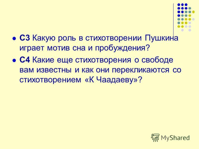 С3 Какую роль в стихотворении Пушкина играет мотив сна и пробуждения? С4 Какие еще стихотворения о свободе вам известны и как они перекликаются со стихотворением «К Чаадаеву»?