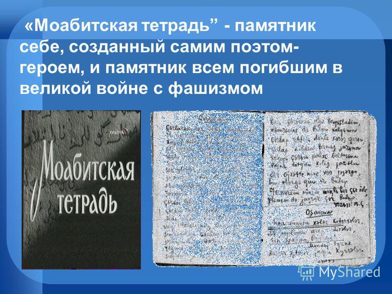 «Моабитская тетрадь - памятник себе, созданный самим поэтом- героем, и памятник всем погибшим в великой войне с фашизмом.