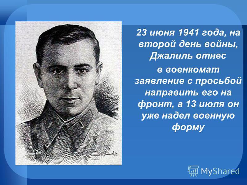 23 июня 1941 года, на второй день войны, Джалиль отнес в военкомат заявление с просьбой направить его на фронт, а 13 июля он уже надел военную форму