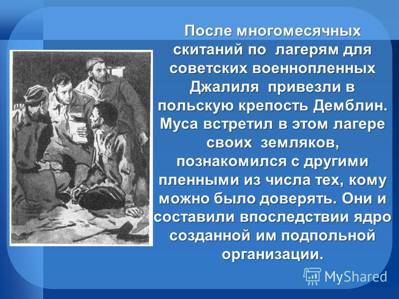 После многомесячных скитаний по лагерям для советских военнопленных Джалиля привезли в польскую крепость Демблин. Муса встретил в этом лагере своих земляков, познакомился с другими пленными из числа тех, кому можно было доверять. Они и составили впос