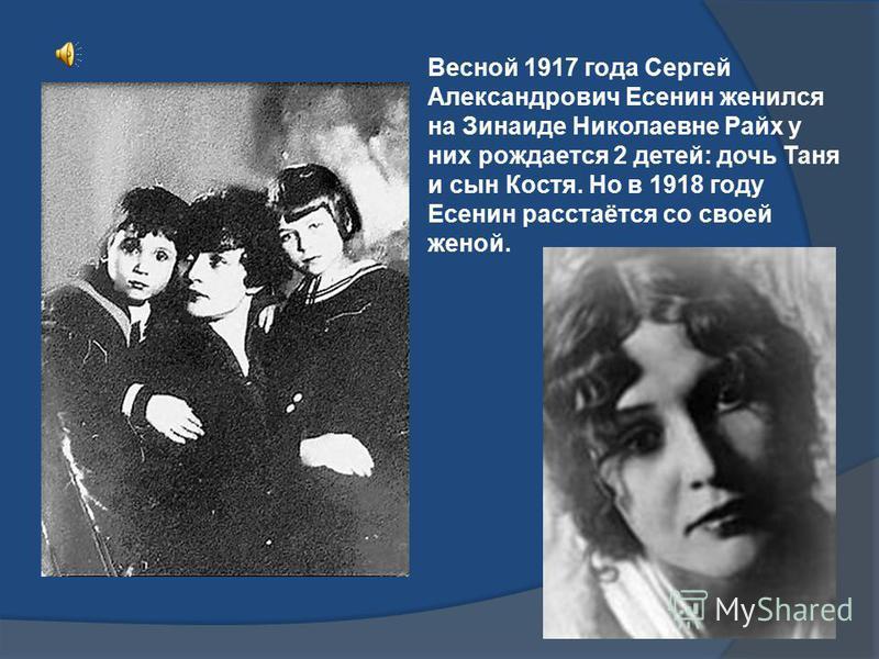 Весной 1917 года Сергей Александрович Есенин женился на Зинаиде Николаевне Райх у них рождается 2 детей: дочь Таня и сын Костя. Но в 1918 году Есенин расстаётся со своей женой.