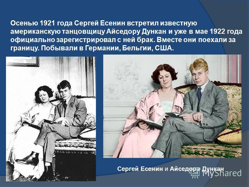 Сергей Есенин и Айседора Дункан Осенью 1921 года Сергей Есенин встретил известную американскую танцовщицу Айседору Дункан и уже в мае 1922 года официально зарегистрировал с ней брак. Вместе они поехали за границу. Побывали в Германии, Бельгии, США.