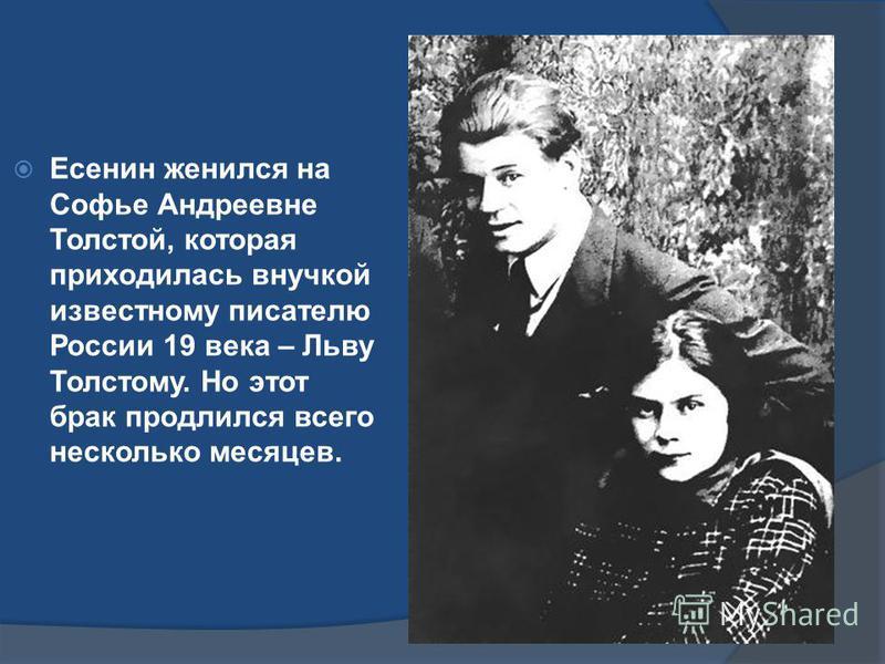 Есенин женился на Софье Андреевне Толстой, которая приходилась внучкой известному писателю России 19 века – Льву Толстому. Но этот брак продлился всего несколько месяцев.