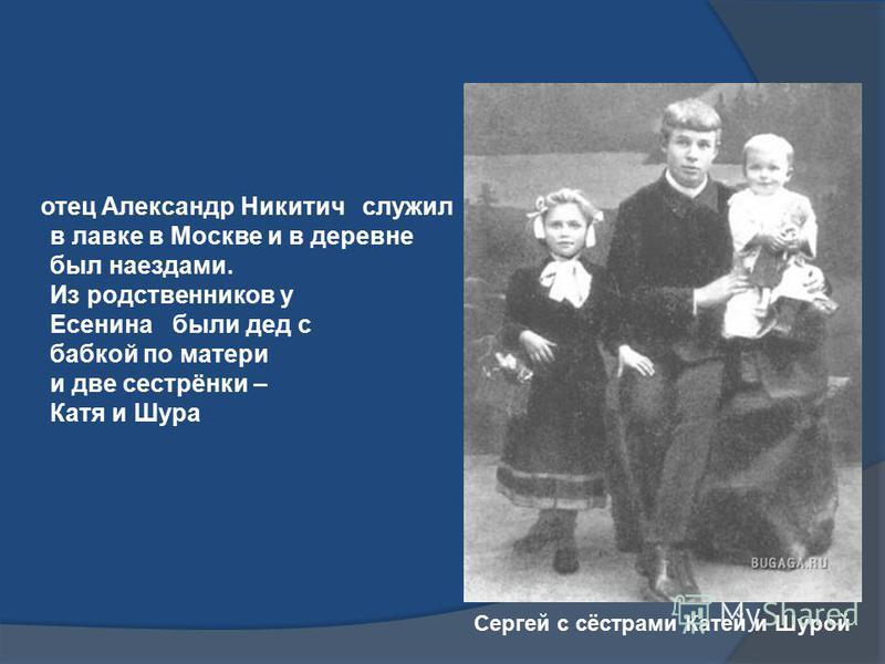 отец Александр Никитич служил в лавке в Москве и в деревне был наездами. Из родственников у Есенина были дед с бабкой по матери и две сестрёнки – Катя и Шура Сергей с сёстрами Катей и Шурой