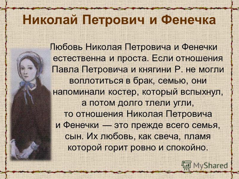 Любовь Николая Петровича и Фенечки естественна и проста. Если отношения Павла Петровича и княгини Р. не могли воплотиться в брак, семью, они напоминали костер, который вспыхнул, а потом долго тлели угли, то отношения Николая Петровича и Фенечки это п