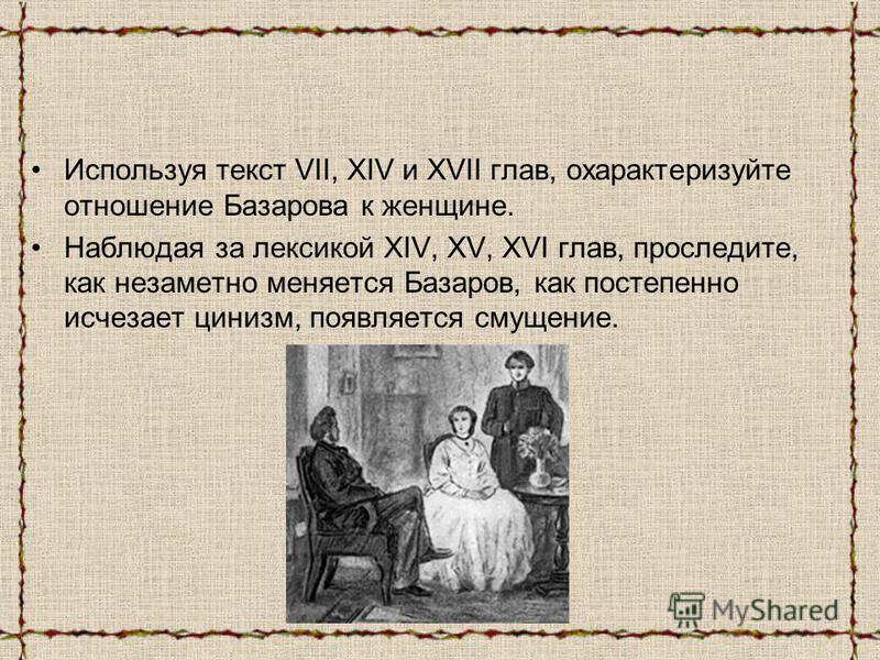 Используя текст VII, XIV и ХVII глав, охарактеризуйте отношение Базарова к женщине. Наблюдая за лексикой XIV, XV, XVI глав, проследите, как незаметно меняется Базаров, как постепенно исчезает цинизм, появляется смущение.