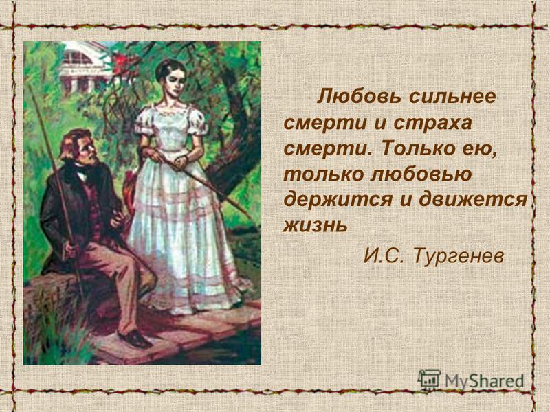 Любовь сильнее смерти и страха смерти. Только ею, только любовью держится и движется жизнь И.С. Тургенев