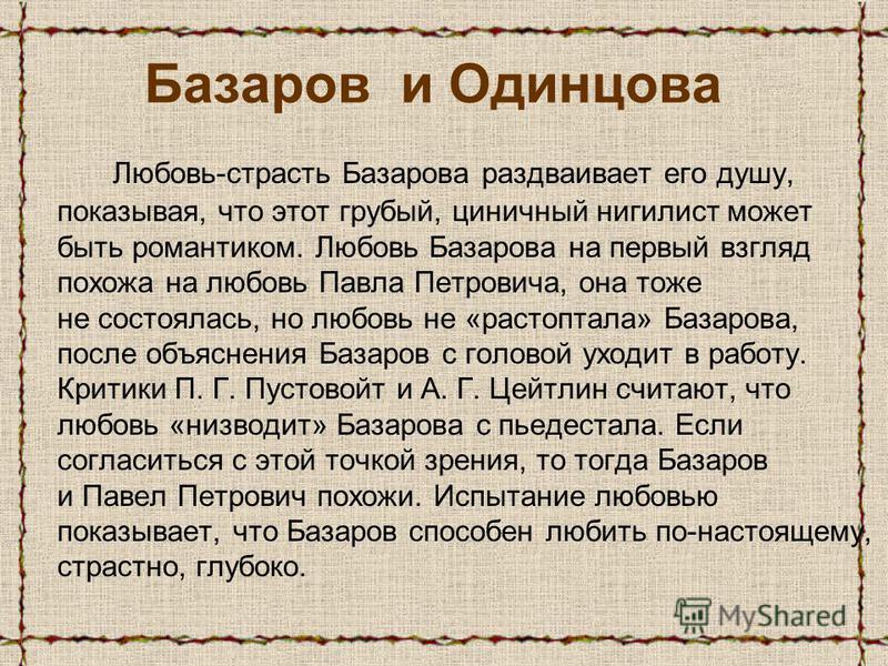 Базаров и Одинцова Любовь-страсть Базарова раздваивает его душу, показывая, что этот грубый, циничный нигилист может быть романтиком. Любовь Базарова на первый взгляд похожа на любовь Павла Петровича, она тоже не состоялась, но любовь не «растоптала»