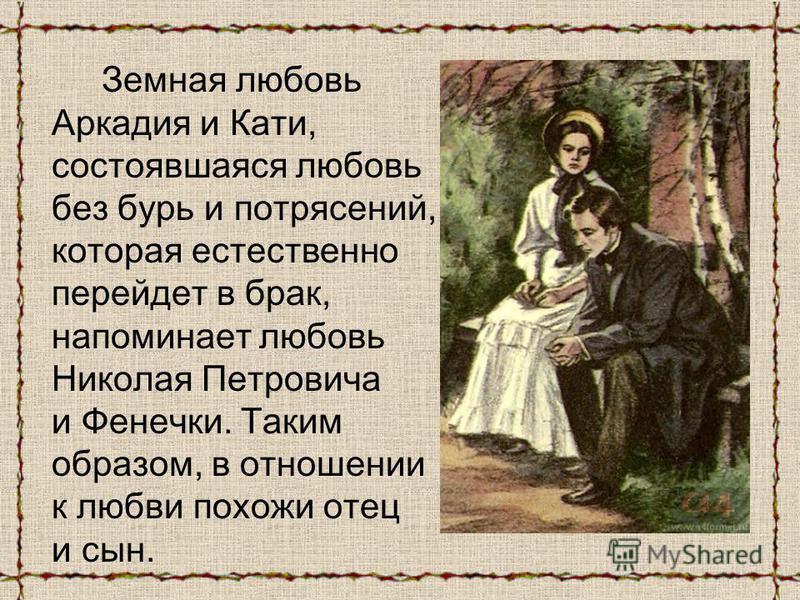 Земная любовь Аркадия и Кати, состоявшаяся любовь без бурь и потрясений, которая естественно перейдет в брак, напоминает любовь Николая Петровича и Фенечки. Таким образом, в отношении к любви похожи отец и сын.