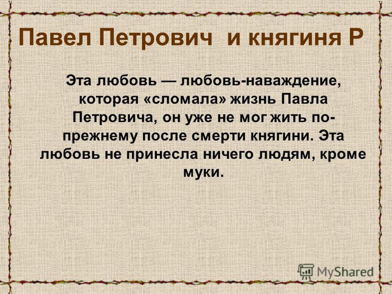 Эта любовь любовь-наваждение, которая «сломала» жизнь Павла Петровича, он уже не мог жить по- прежнему после смерти княгини. Эта любовь не принесла ничего людям, кроме муки. Павел Петрович и княгиня Р