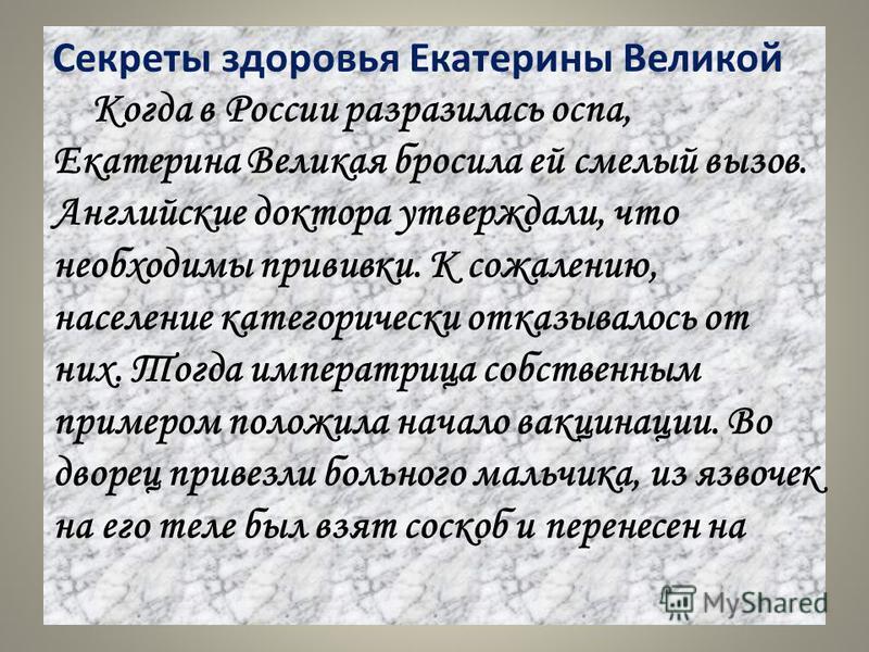 Секреты здоровья Екатерины Великой Когда в России разразилась оспа, Екатерина Великая бросила ей смелый вызов. Английские доктора утверждали, что необходимы прививки. К сожалению, население категорически отказывалось от них. Тогда императрица собстве