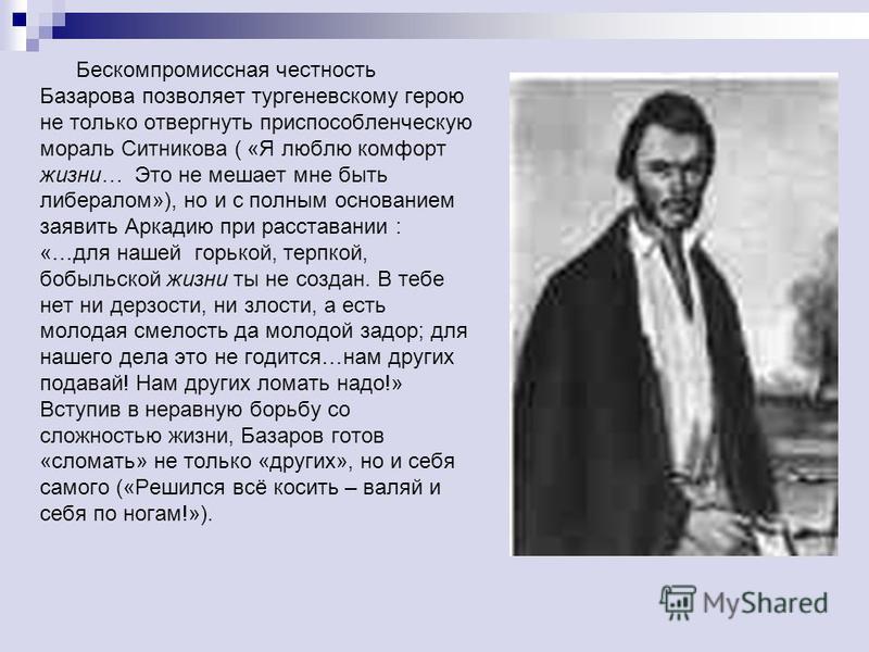 Бескомпромиссная честность Базарова позволяет тургеневскому герою не только отвергнуть приспособленческую мораль Ситникова ( «Я люблю комфорт жизни… Это не мешает мне быть либералом»), но и с полным основанием заявить Аркадию при расставании : «…для