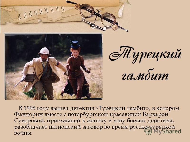 В 1998 году вышел детектив «Турецкий гамбит», в котором Фандорин вместе с петербургской красавицей Варварой Суворовой, приехавшей к жениху в зону боевых действий, разоблачает шпионский заговор во время русско-турецкой войны