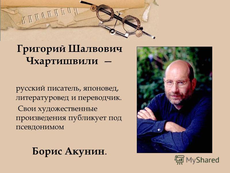 Григорий Шалвович Чхартишвили русский писатель, японовед, литературовед и переводчик. Свои художественные произведения публикует под псевдонимом Борис Акунин.