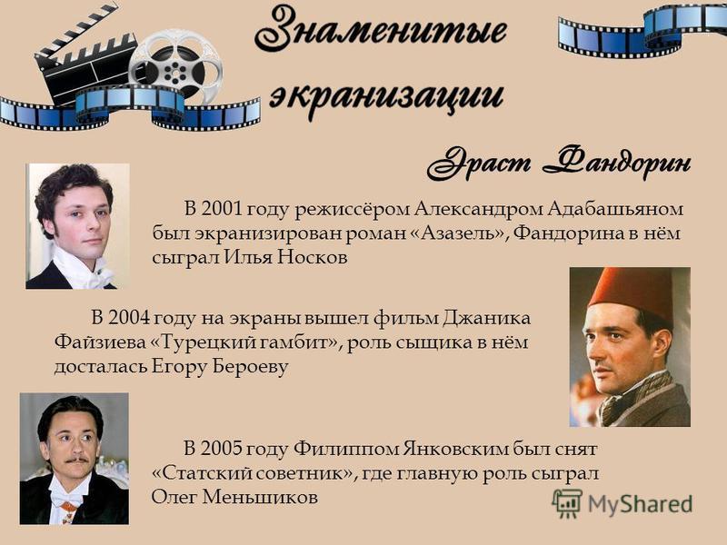 В 2001 году режиссёром Александром Адабашьяном был экранизирован роман «Азазель», Фандорина в нём сыграл Илья Носков В 2005 году Филиппом Янковским был снят «Статский советник», где главную роль сыграл Олег Меньшиков В 2004 году на экраны вышел фильм