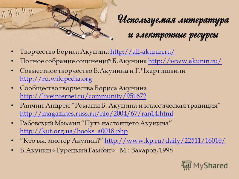 Творчество Бориса Акунина http://all-akunin.ru/http://all-akunin.ru/ Полное собрание сочинений Б.Акунина http://www.akunin.ru/http://www.akunin.ru/ Совместное творчество Б.Акунина и Г.Чхартишвили http://ru.wikipedia.org http://ru.wikipedia.org Сообще