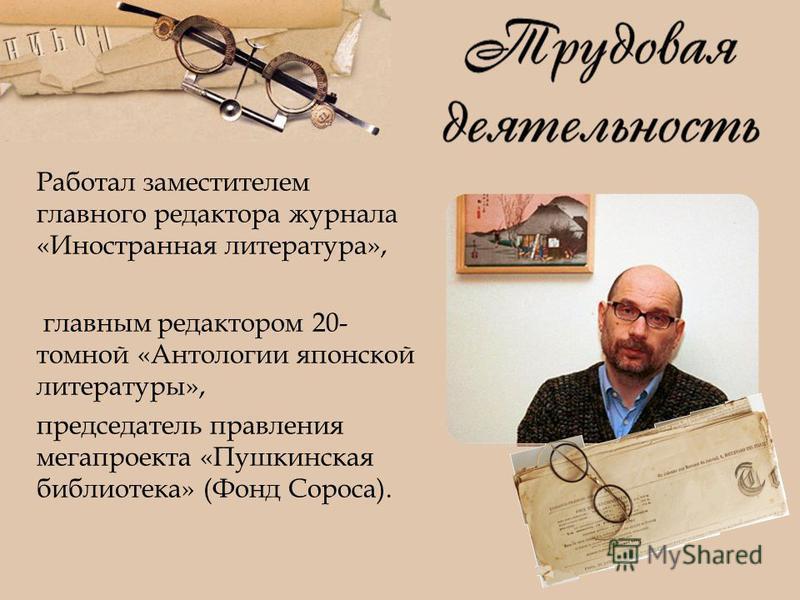 Работал заместителем главного редактора журнала «Иностранная литература», главным редактором 20- томной «Антологии японской литературы», председатель правления мегапроекта «Пушкинская библиотека» (Фонд Сороса).