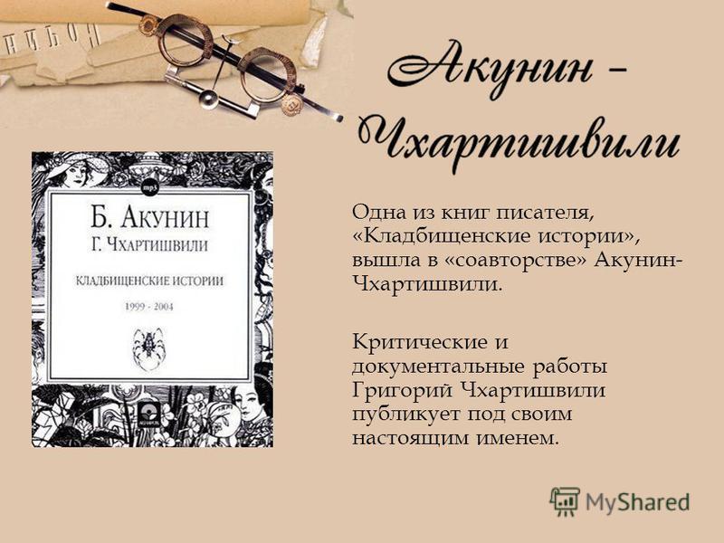 Одна из книг писателя, «Кладбищенские истории», вышла в «соавторстве» Акунин- Чхартишвили. Критические и документальные работы Григорий Чхартишвили публикует под своим настоящим именем.