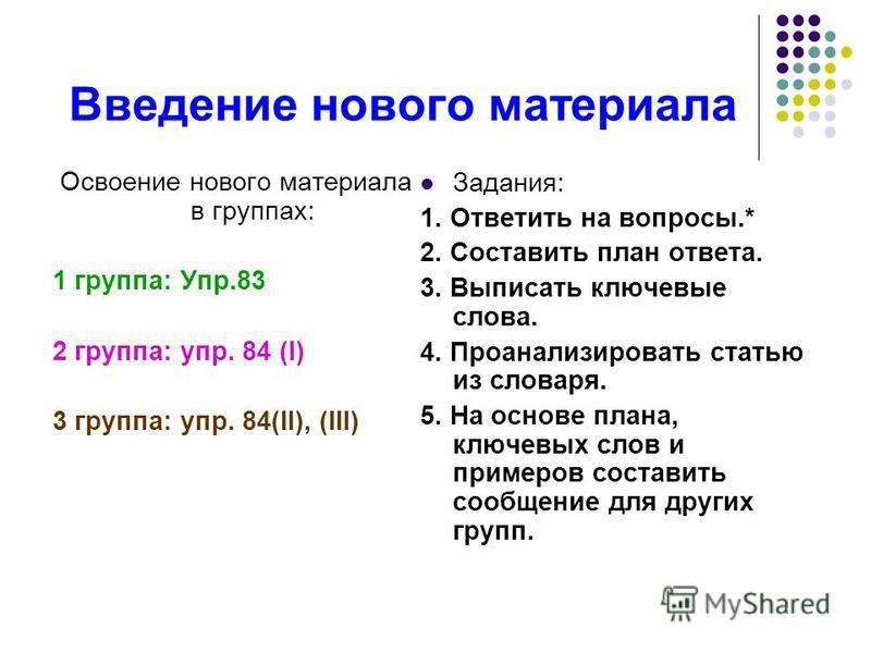 Введение нового материала Освоение нового материала в группах: 1 группа: Упр.83 2 группа: упр. 84 (I) 3 группа: упр. 84(II), (III) Задания: 1. Ответить на вопросы.* 2. Составить план ответа. 3. Выписать ключевые слова. 4. Проанализировать статью из с