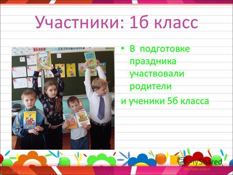 Участники: 1 б класс В подготовке праздника участвовали родители и ученики 5 б класса