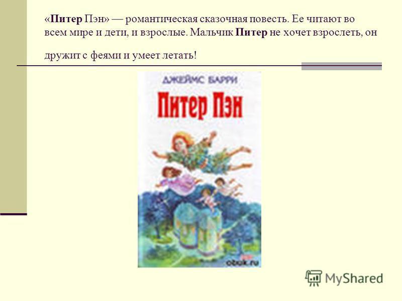 «Питер Пэн» романтическая сказочная повесть. Ее читают во всем мире и дети, и взрослые. Мальчик Питер не хочет взрослеть, он дружит с феями и умеет летать!
