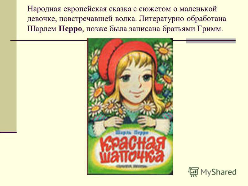 Народная европейская сказка с сюжетом о маленькой девочке, повстречавшей волка. Литературно обработана Шарлем Перро, позже была записана братьями Гримм.