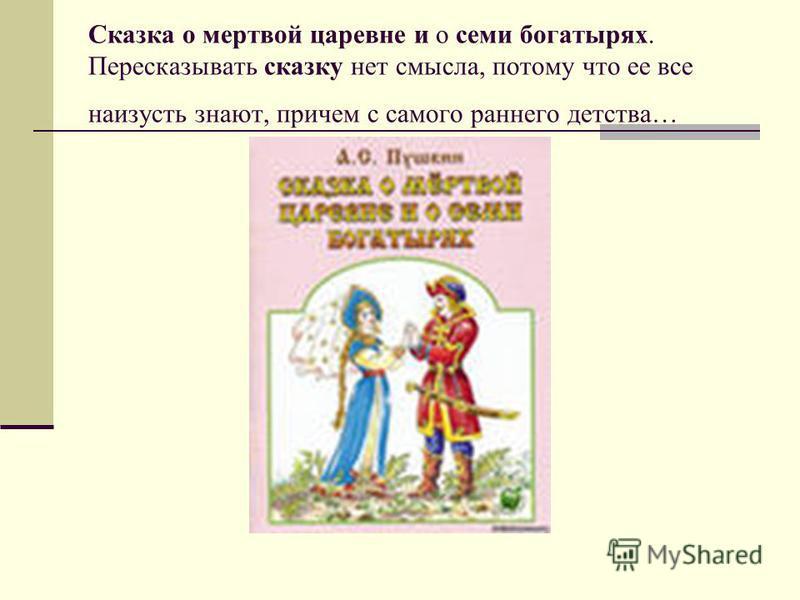 Сказка о мертвой царевне и о семи богатырях. Пересказывать сказку нет смысла, потому что ее все наизусть знают, причем с самого раннего детства…