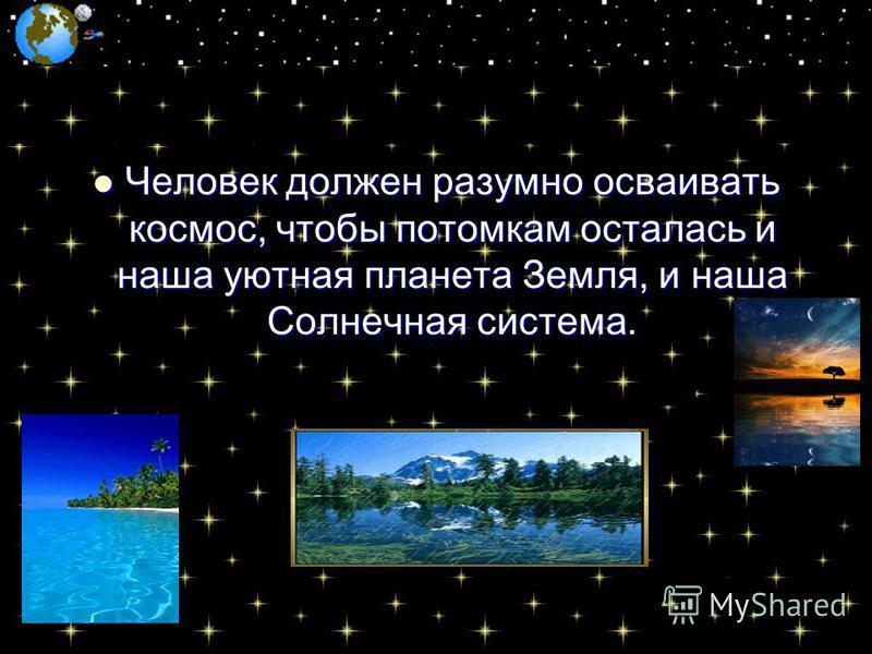 Человек должен разумно осваивать космос, чтобы потомкам осталась и наша уютная планета Земля, и наша Солнечная система. Человек должен разумно осваивать космос, чтобы потомкам осталась и наша уютная планета Земля, и наша Солнечная система.