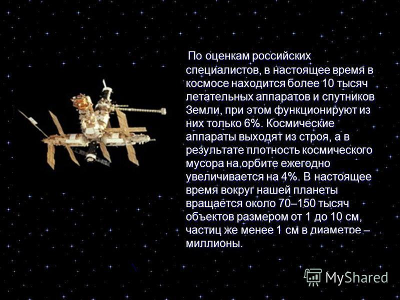 По оценкам российских специалистов, в настоящее время в космосе находится более 10 тысяч летательных аппаратов и спутников Земли, при этом функционируют из них только 6%. Космические аппараты выходят из строя, а в результате плотность космического му
