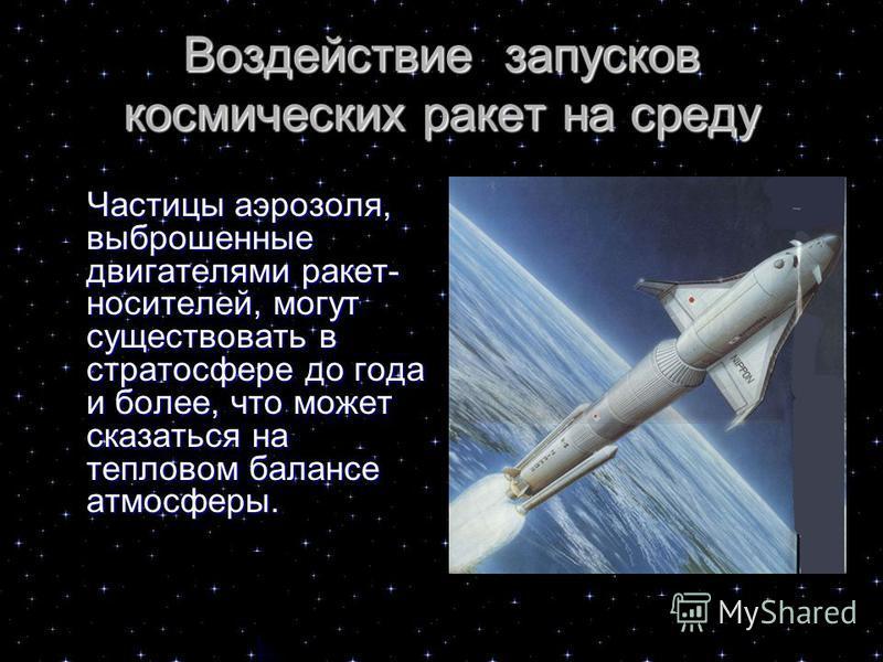 Воздействие запусков космических ракет на среду Частицы аэрозоля, выброшенные двигателями ракет- носителей, могут существовать в стратосфере до года и более, что может сказаться на тепловом балансе атмосферы. Частицы аэрозоля, выброшенные двигателями