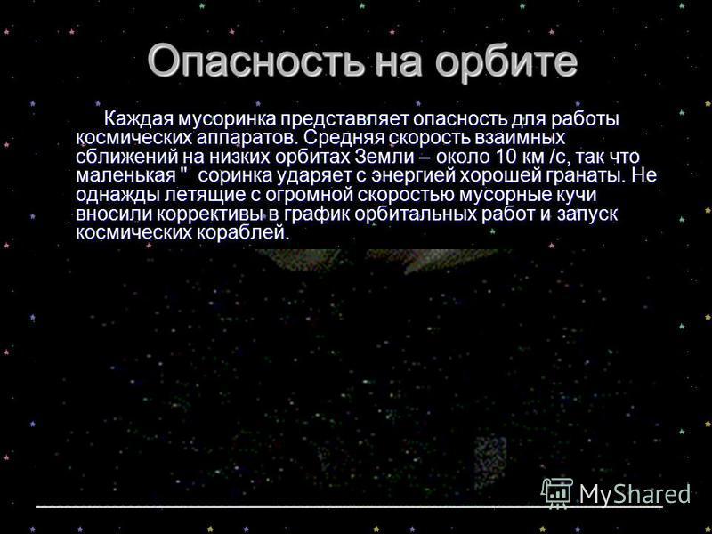 Опасность на орбите Каждая мусор инка представляет опасность для работы космических аппаратов. Средняя скорость взаимных сближений на низких орбитах Земли – около 10 км /с, так что маленькая