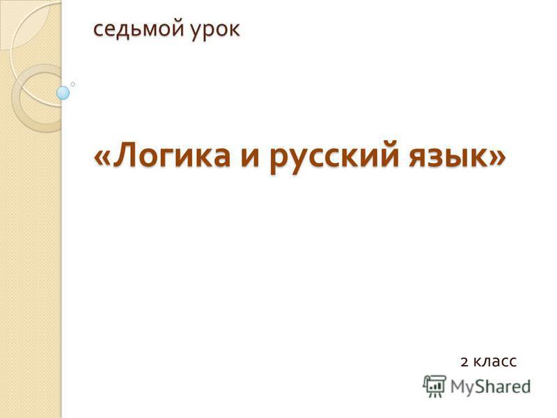 седьмой урок « Логика и русский язык » 2 класс