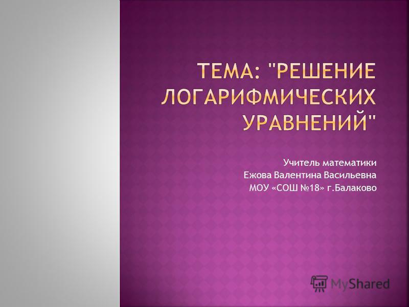 Учитель математики Ежова Валентина Васильевна МОУ «СОШ 18» г.Балаково