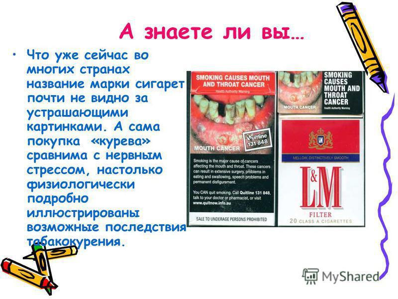 А знаете ли вы… Что уже сейчас во многих странах название марки сигарет почти не видно за устрашающими картинками. А сама покупка «курева» сравнима с нервным стрессом, настолько физиологически подробно иллюстрированы возможные последствия табакокурен