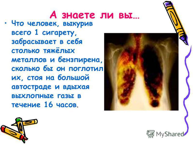 А знаете ли вы… Что человек, выкурив всего 1 сигарету, забрасывает в себя столько тяжёлых металлов и бензпирена, сколько бы он поглотил их, стоя на большой автостраде и вдыхая выхлопные газы в течение 16 часов.