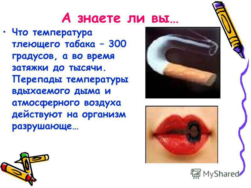 А знаете ли вы… Что температура тлеющего табака – 300 градусов, а во время затяжки до тысячи. Перепады температуры вдыхаемого дыма и атмосферного воздуха действуют на организм разрушающе…
