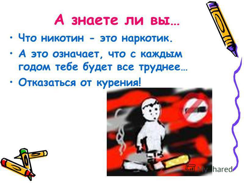 А знаете ли вы… Что никотин - это наркотик. А это означает, что с каждым годом тебе будет все труднее… Отказаться от курения!